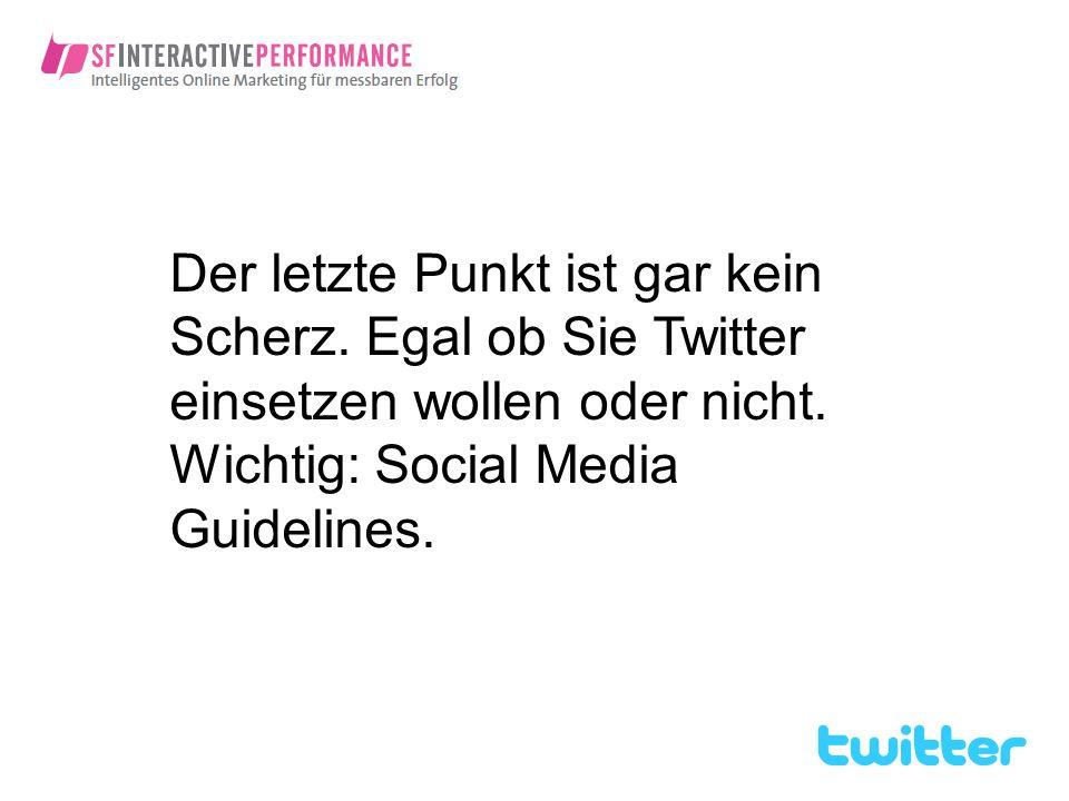 Der letzte Punkt ist gar kein Scherz. Egal ob Sie Twitter einsetzen wollen oder nicht. Wichtig: Social Media Guidelines.