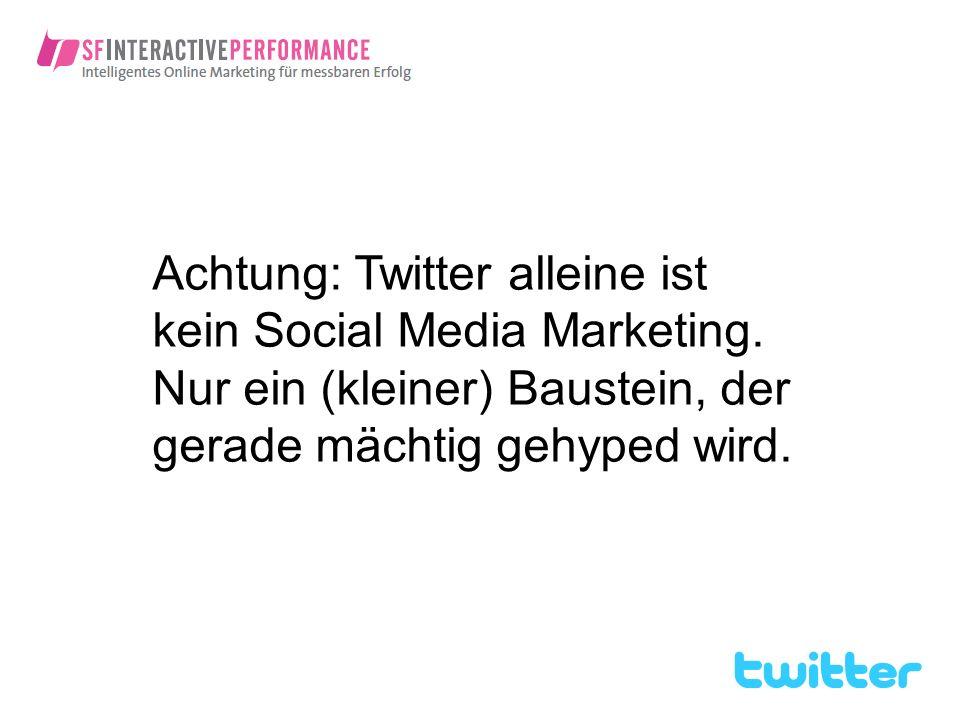Achtung: Twitter alleine ist kein Social Media Marketing. Nur ein (kleiner) Baustein, der gerade mächtig gehyped wird.