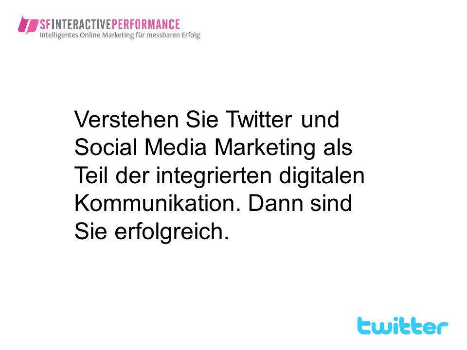 Verstehen Sie Twitter und Social Media Marketing als Teil der integrierten digitalen Kommunikation. Dann sind Sie erfolgreich.