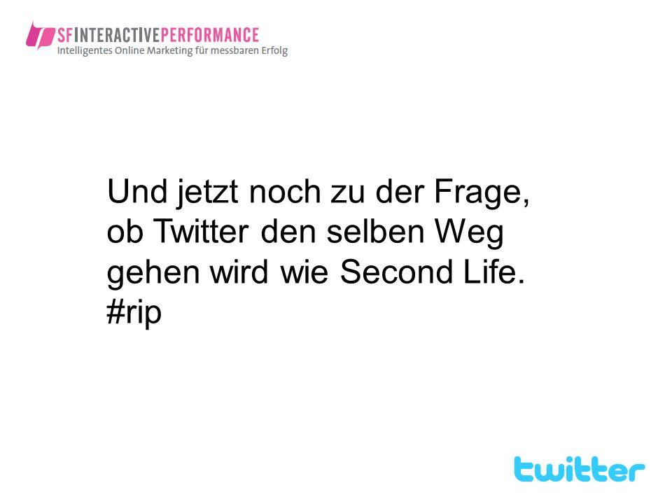 Und jetzt noch zu der Frage, ob Twitter den selben Weg gehen wird wie Second Life. #rip