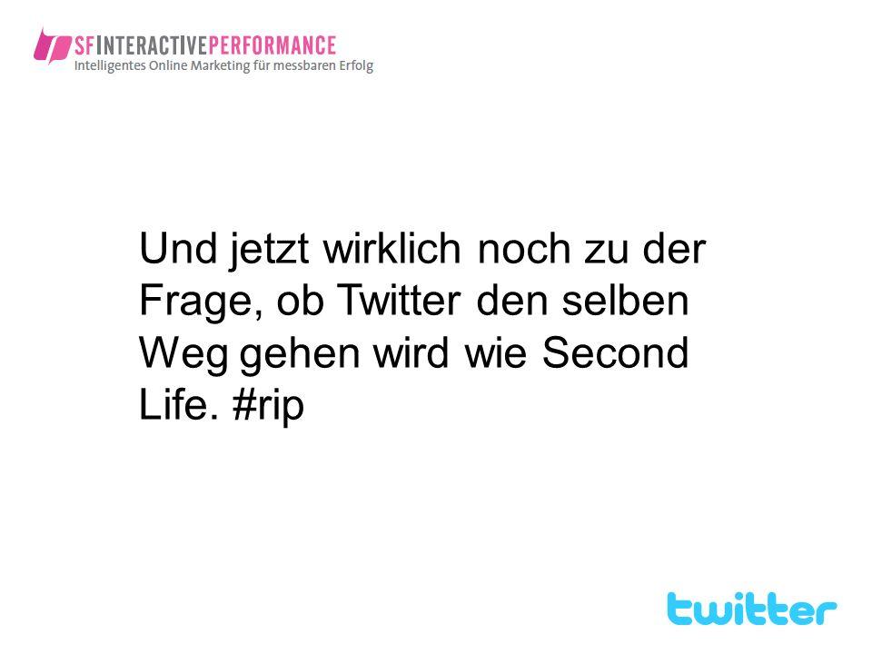 Und jetzt wirklich noch zu der Frage, ob Twitter den selben Weg gehen wird wie Second Life. #rip