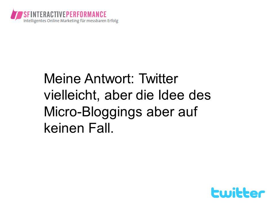 Meine Antwort: Twitter vielleicht, aber die Idee des Micro-Bloggings aber auf keinen Fall.