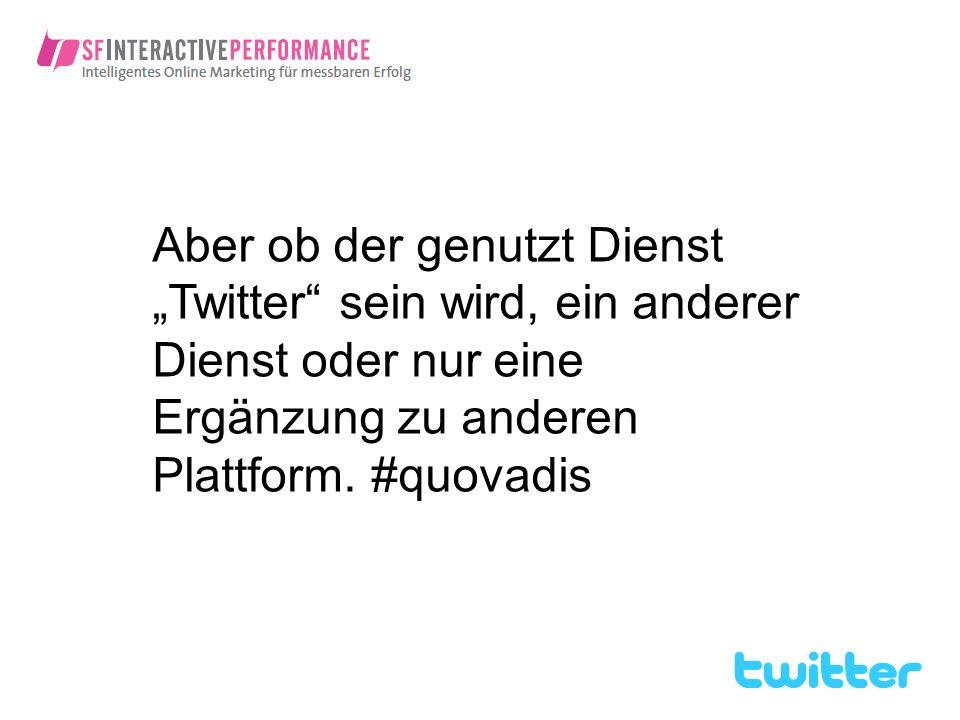Aber ob der genutzt Dienst Twitter sein wird, ein anderer Dienst oder nur eine Ergänzung zu anderen Plattform. #quovadis