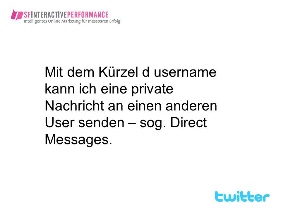 Mit dem Kürzel d username kann ich eine private Nachricht an einen anderen User senden – sog. Direct Messages.