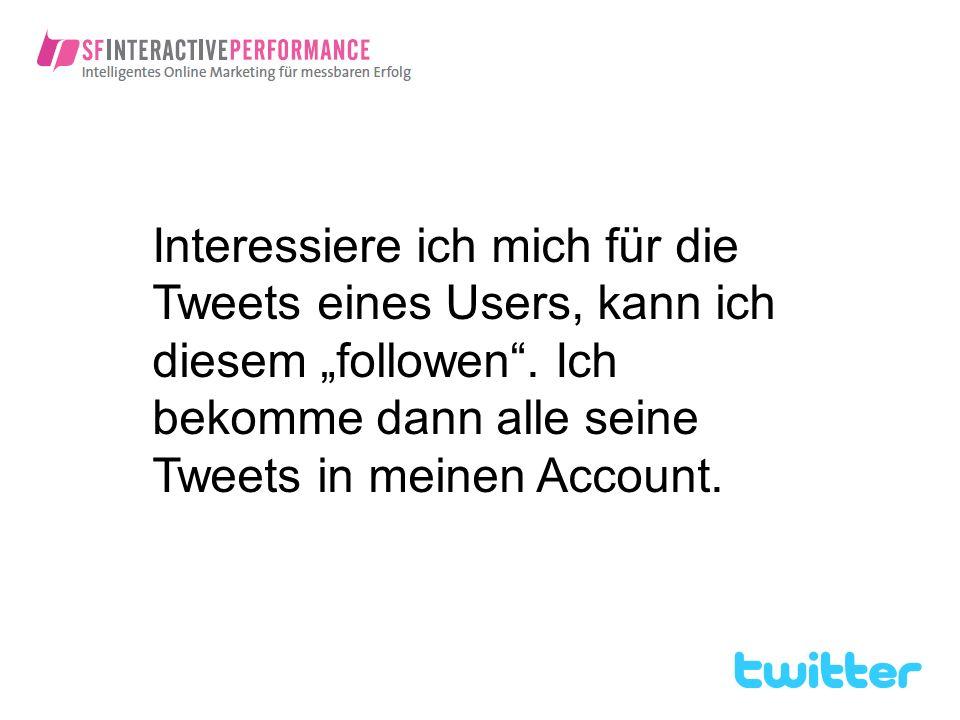 Interessiere ich mich für die Tweets eines Users, kann ich diesem followen. Ich bekomme dann alle seine Tweets in meinen Account.
