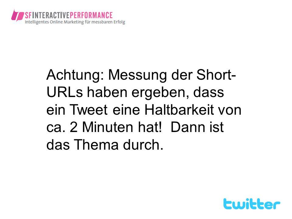 Achtung: Messung der Short- URLs haben ergeben, dass ein Tweet eine Haltbarkeit von ca. 2 Minuten hat! Dann ist das Thema durch.