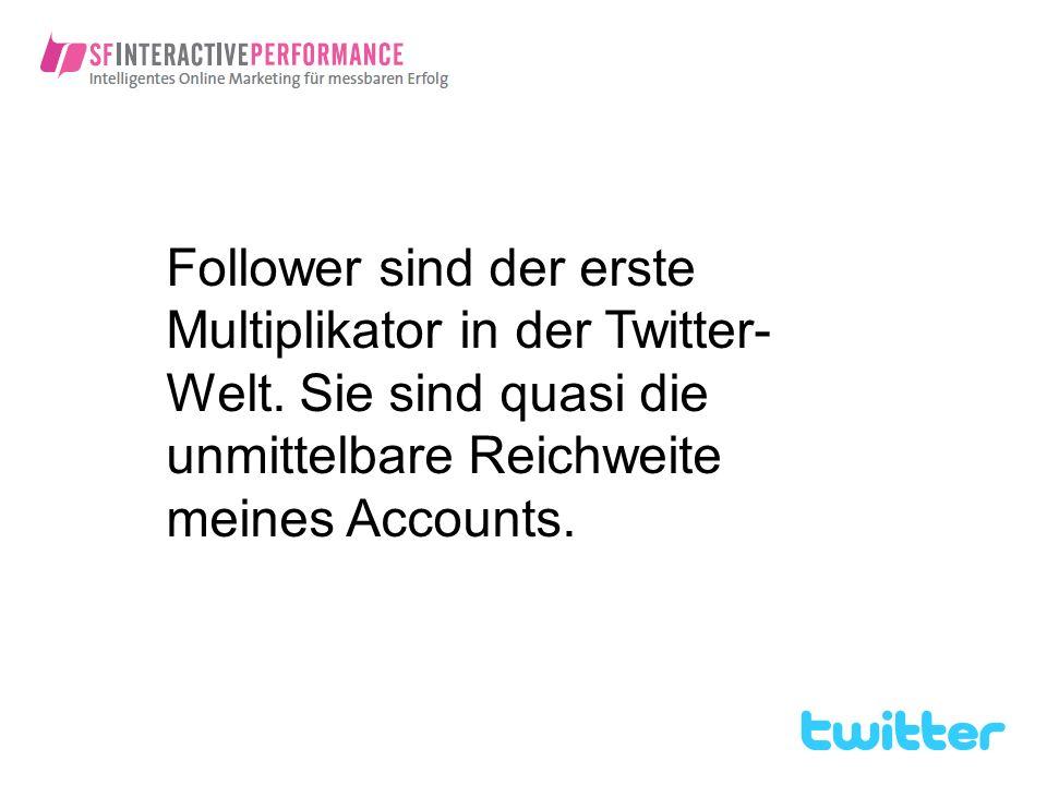 Follower sind der erste Multiplikator in der Twitter- Welt. Sie sind quasi die unmittelbare Reichweite meines Accounts.