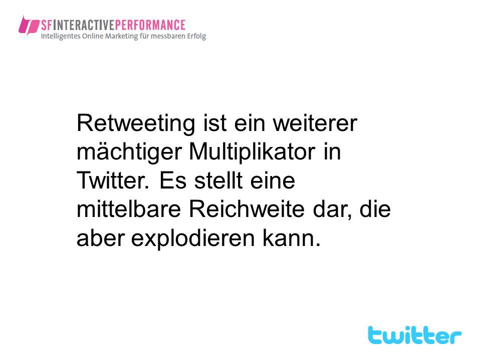 Retweeting ist ein weiterer mächtiger Multiplikator in Twitter. Es stellt eine mittelbare Reichweite dar, die aber explodieren kann.