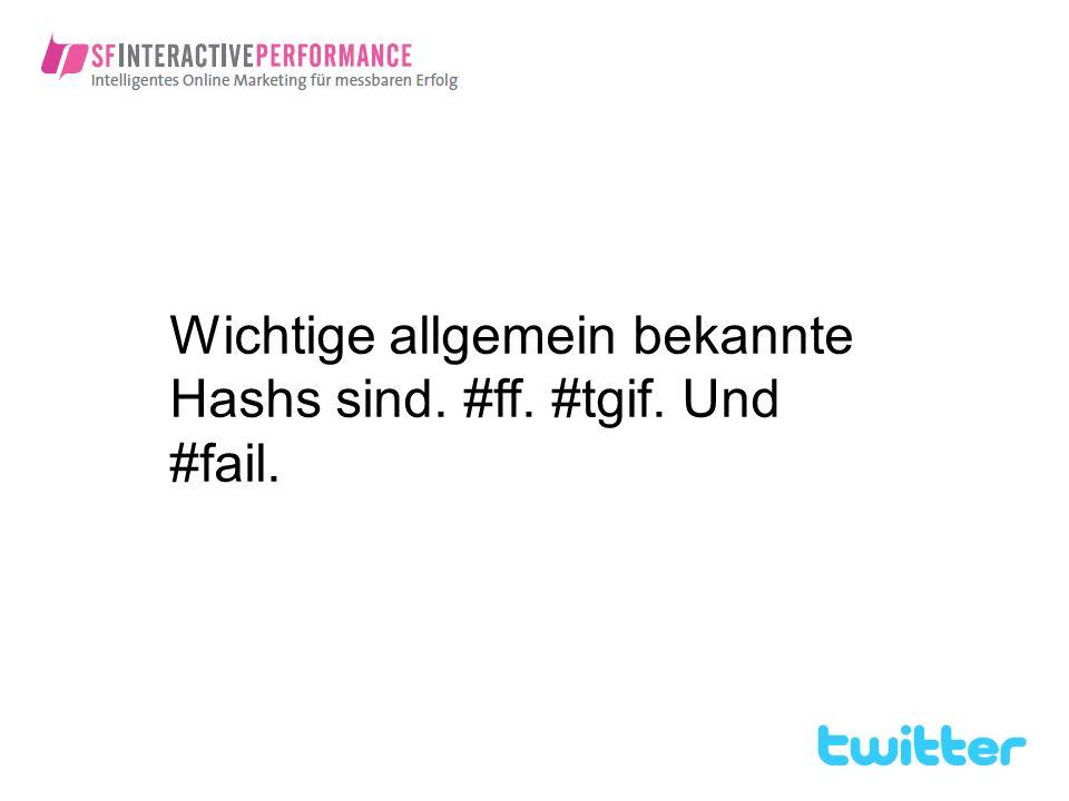 Wichtige allgemein bekannte Hashs sind. #ff. #tgif. Und #fail.