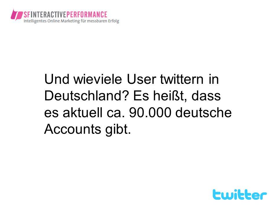 Und wieviele User twittern in Deutschland? Es heißt, dass es aktuell ca. 90.000 deutsche Accounts gibt.