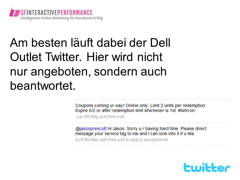 Am besten läuft dabei der Dell Outlet Twitter. Hier wird nicht nur angeboten, sondern auch beantwortet.