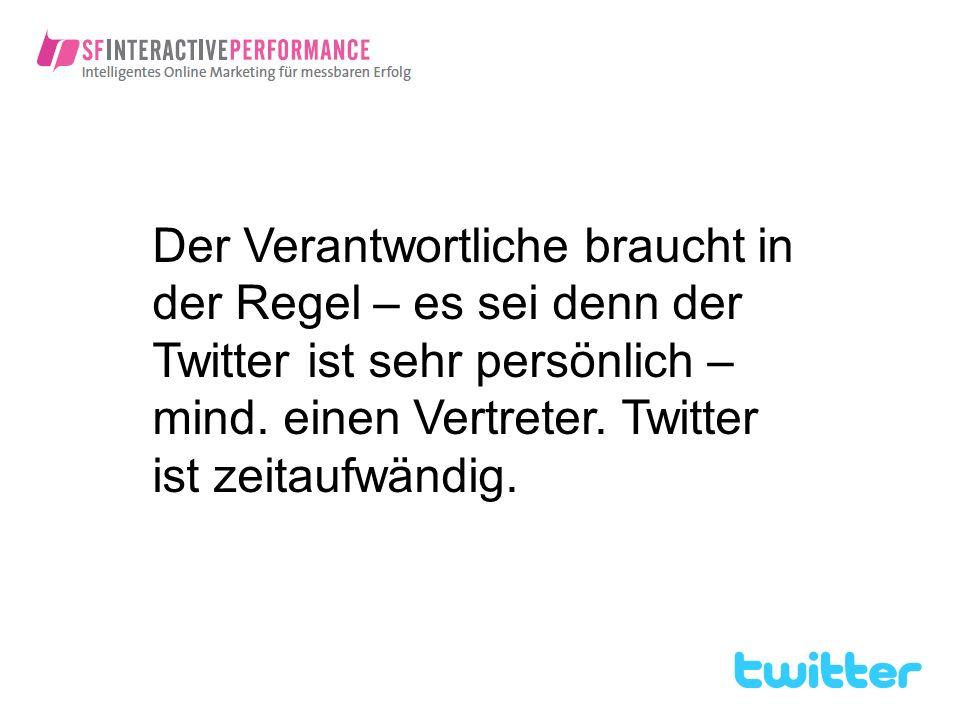 Der Verantwortliche braucht in der Regel – es sei denn der Twitter ist sehr persönlich – mind. einen Vertreter. Twitter ist zeitaufwändig.