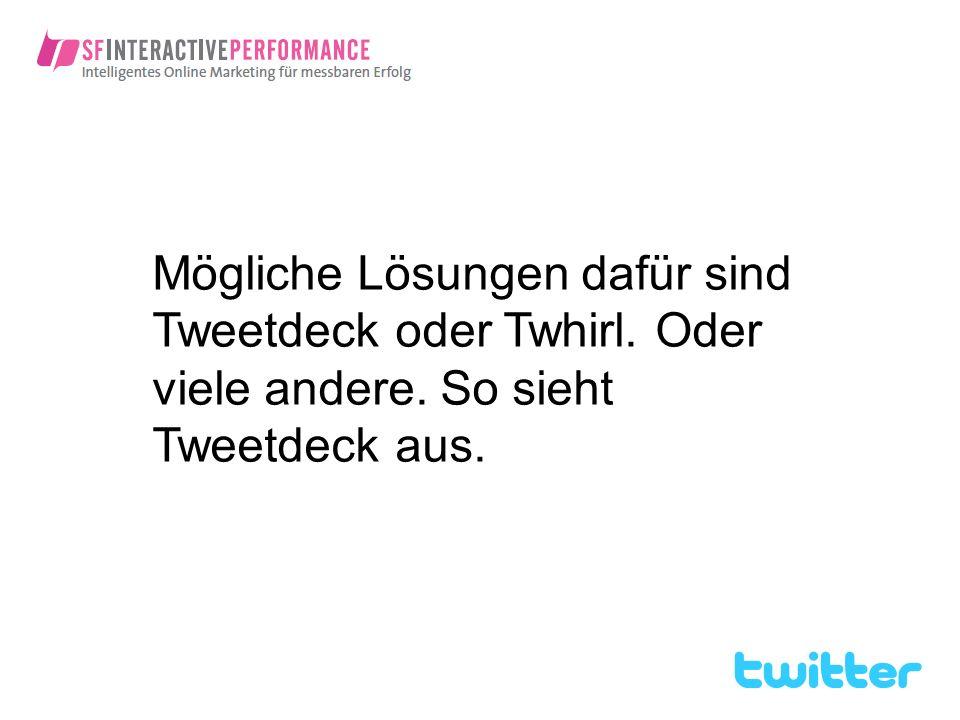 Mögliche Lösungen dafür sind Tweetdeck oder Twhirl. Oder viele andere. So sieht Tweetdeck aus.