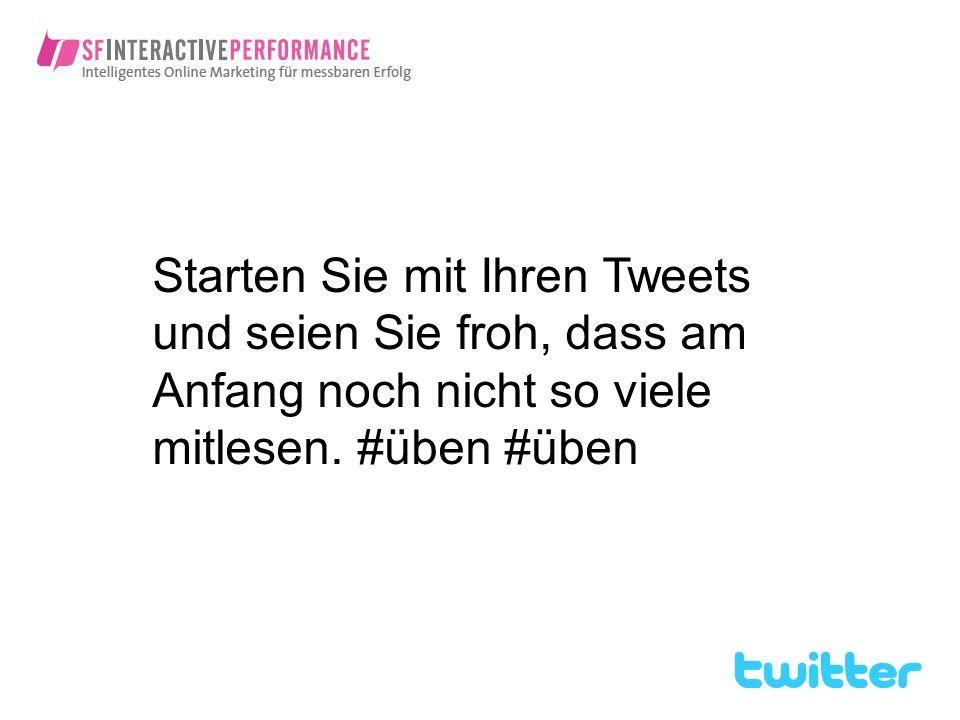 Starten Sie mit Ihren Tweets und seien Sie froh, dass am Anfang noch nicht so viele mitlesen. #üben #üben