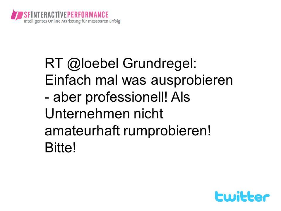 RT @loebel Grundregel: Einfach mal was ausprobieren - aber professionell! Als Unternehmen nicht amateurhaft rumprobieren! Bitte!