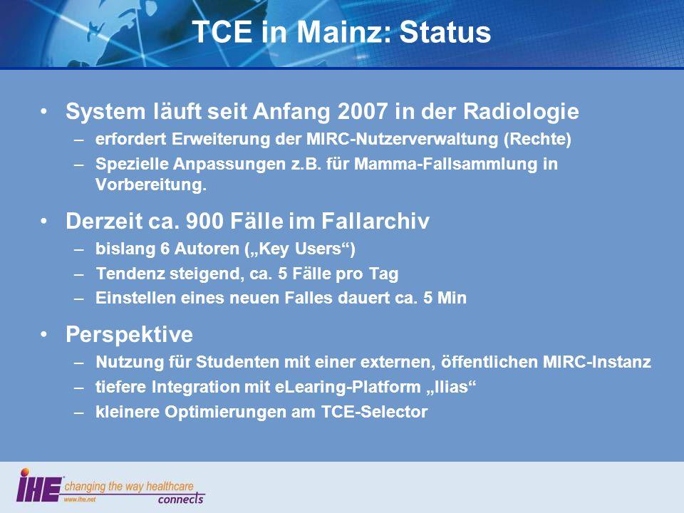 TCE in Mainz: Status System läuft seit Anfang 2007 in der Radiologie –erfordert Erweiterung der MIRC-Nutzerverwaltung (Rechte) –Spezielle Anpassungen