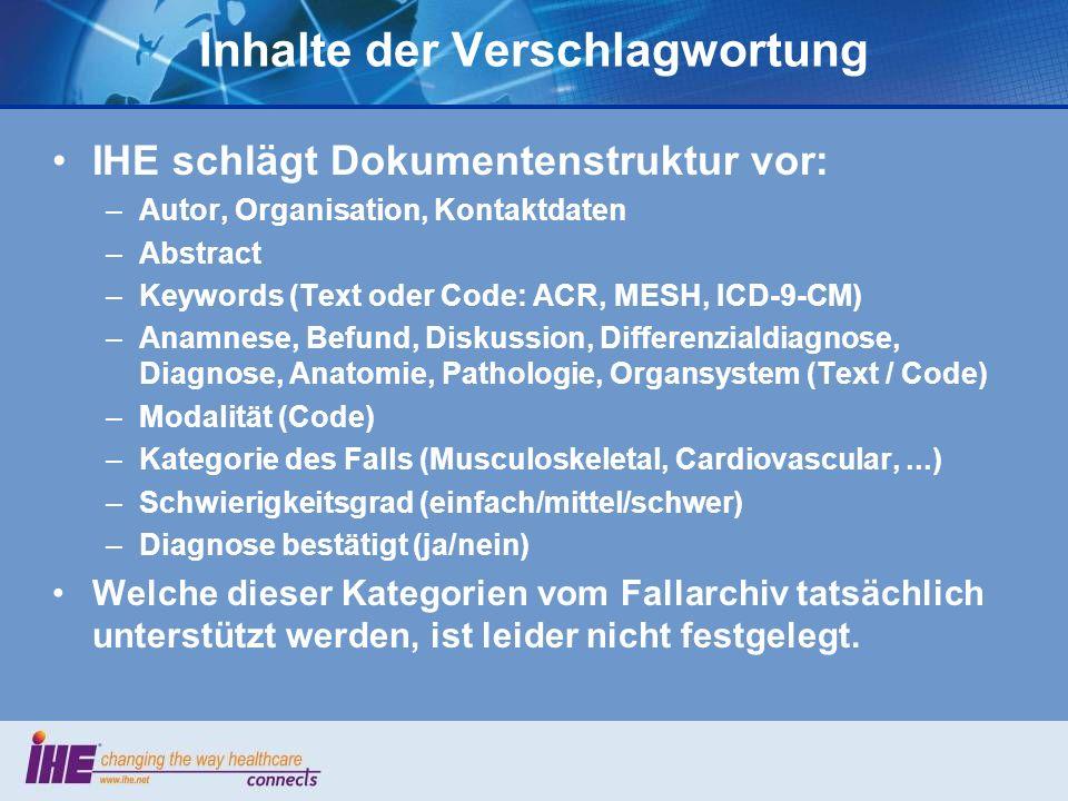 Inhalte der Verschlagwortung IHE schlägt Dokumentenstruktur vor: –Autor, Organisation, Kontaktdaten –Abstract –Keywords (Text oder Code: ACR, MESH, IC