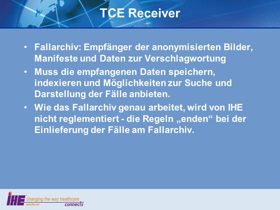 TCE-Implementierungen 2006-07 TCE Selector: 6 Hersteller –Convis, Fuji, GE, GeSIT, Toshiba, Vital Images TCE Manager: 2 Hersteller –Agfa –RSNA MIRC (nichtkommerziell) TCE Receiver: 3 Hersteller –Carestream, Vital Images –RSNA MIRC (nichtkommerziell)