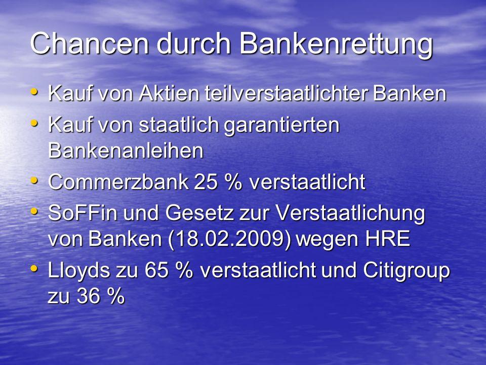 Chancen durch Bankenrettung Kauf von Aktien teilverstaatlichter Banken Kauf von Aktien teilverstaatlichter Banken Kauf von staatlich garantierten Bankenanleihen Kauf von staatlich garantierten Bankenanleihen Commerzbank 25 % verstaatlicht Commerzbank 25 % verstaatlicht SoFFin und Gesetz zur Verstaatlichung von Banken (18.02.2009) wegen HRE SoFFin und Gesetz zur Verstaatlichung von Banken (18.02.2009) wegen HRE Lloyds zu 65 % verstaatlicht und Citigroup zu 36 % Lloyds zu 65 % verstaatlicht und Citigroup zu 36 %