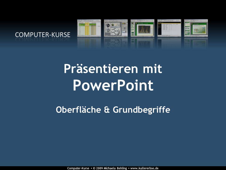 Computer-Kurse © 2009 Michaela Behling www.kullererbse.de Präsentieren mit PowerPoint Oberfläche & Grundbegriffe