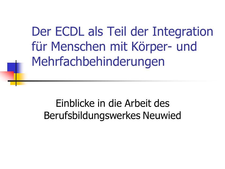 Der ECDL als Teil der Integration für Menschen mit Körper- und Mehrfachbehinderungen Einblicke in die Arbeit des Berufsbildungswerkes Neuwied