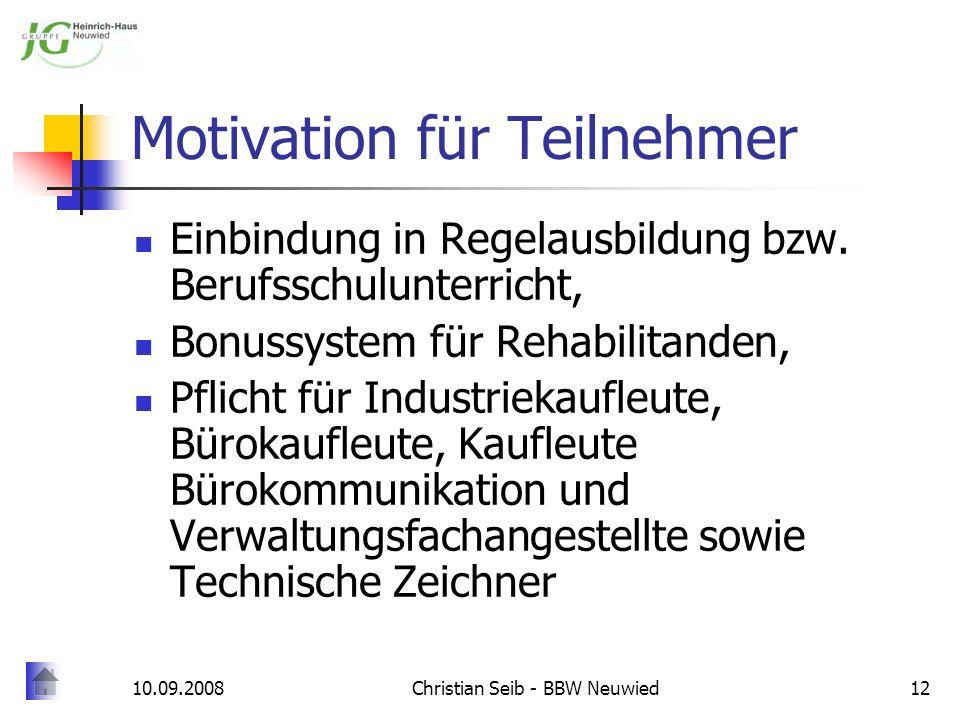 10.09.2008Christian Seib - BBW Neuwied12 Motivation für Teilnehmer Einbindung in Regelausbildung bzw. Berufsschulunterricht, Bonussystem für Rehabilit