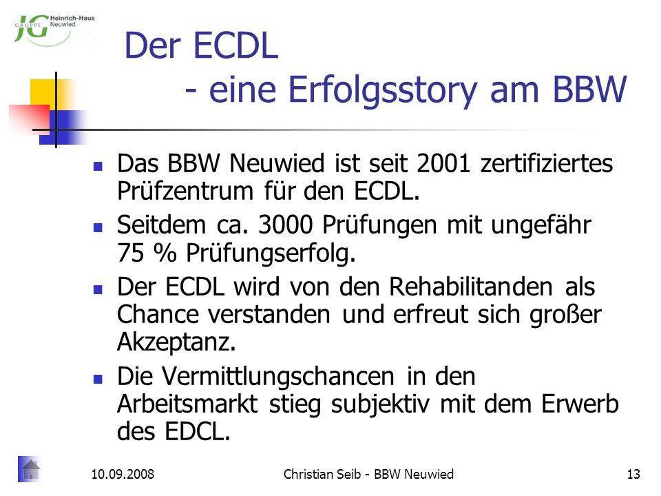 10.09.2008Christian Seib - BBW Neuwied13 Der ECDL - eine Erfolgsstory am BBW Das BBW Neuwied ist seit 2001 zertifiziertes Prüfzentrum für den ECDL. Se