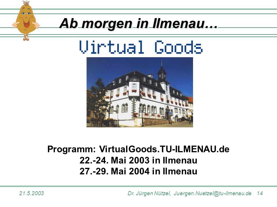 21.5.2003Dr. Jürgen Nützel, Juergen.Nuetzel@tu-ilmenau.de 14 Ab morgen in Ilmenau… Programm: VirtualGoods.TU-ILMENAU.de 22.-24. Mai 2003 in Ilmenau 27