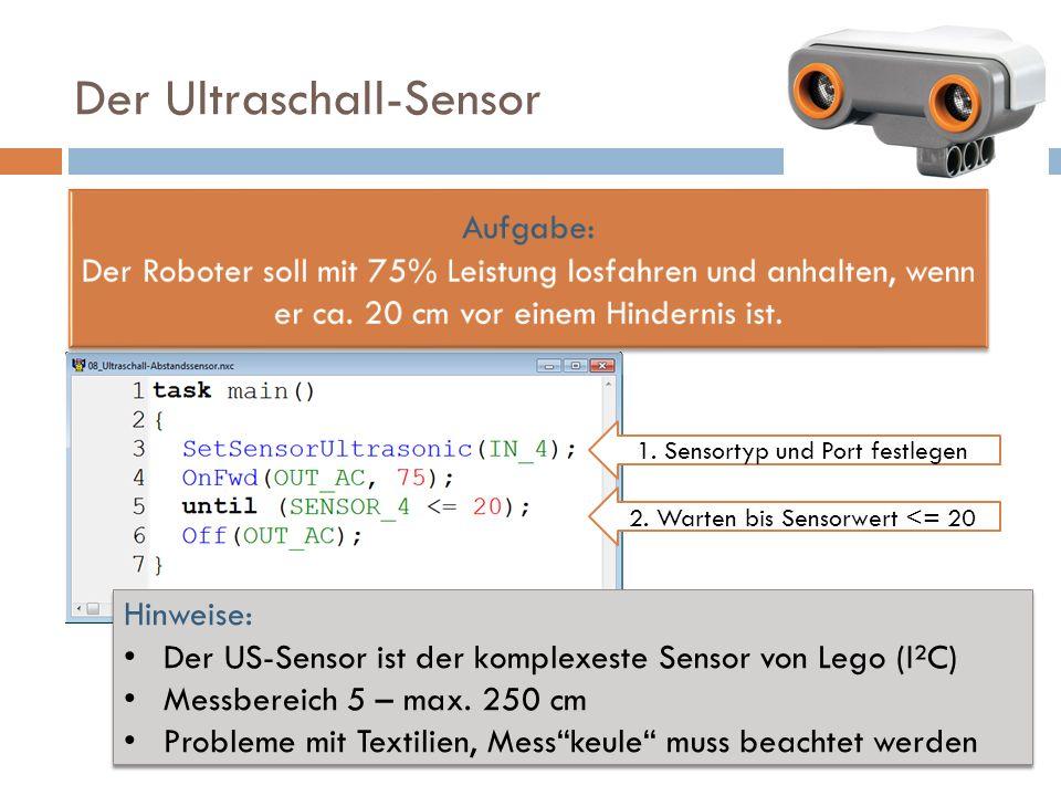 Der Ultraschall-Sensor 1. Sensortyp und Port festlegen 2. Warten bis Sensorwert <= 20 Hinweise: Der US-Sensor ist der komplexeste Sensor von Lego (I²C