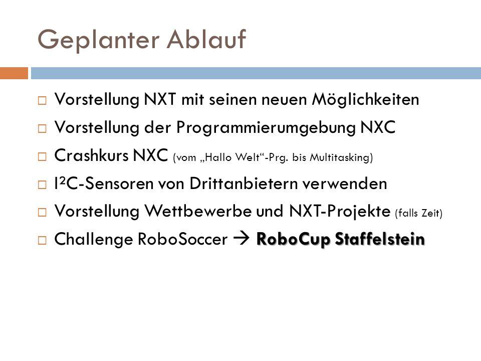 Geplanter Ablauf Vorstellung NXT mit seinen neuen Möglichkeiten Vorstellung der Programmierumgebung NXC Crashkurs NXC (vom Hallo Welt-Prg. bis Multita