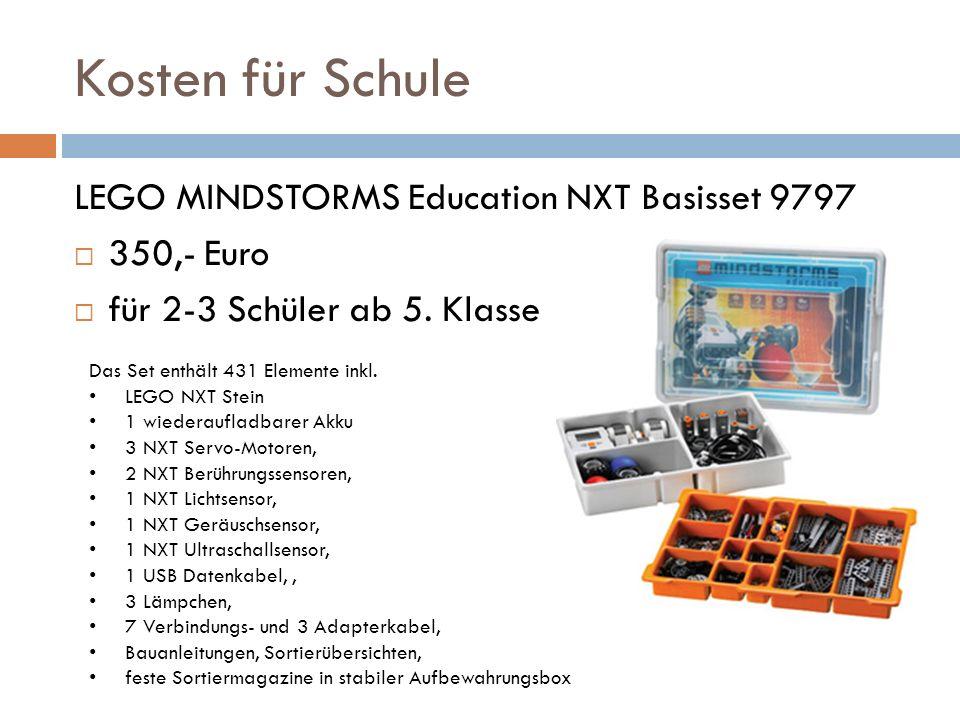 Kosten für Schule LEGO MINDSTORMS Education NXT Basisset 9797 350,- Euro für 2-3 Schüler ab 5. Klasse Das Set enthält 431 Elemente inkl. LEGO NXT Stei