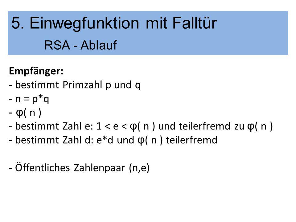 5. Einwegfunktion mit Falltür RSA - Ablauf Empfänger: - bestimmt Primzahl p und q - n = p*q - φ ( n ) - bestimmt Zahl e: 1 < e < φ ( n ) und teilerfre
