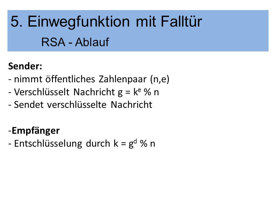 5. Einwegfunktion mit Falltür RSA - Ablauf Sender: - nimmt öffentliches Zahlenpaar (n,e) - Verschlüsselt Nachricht g = k e % n - Sendet verschlüsselte