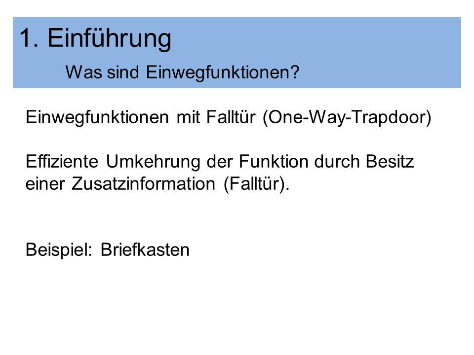 1. Einführung Was sind Einwegfunktionen? Einwegfunktionen mit Falltür (One-Way-Trapdoor) Effiziente Umkehrung der Funktion durch Besitz einer Zusatzin