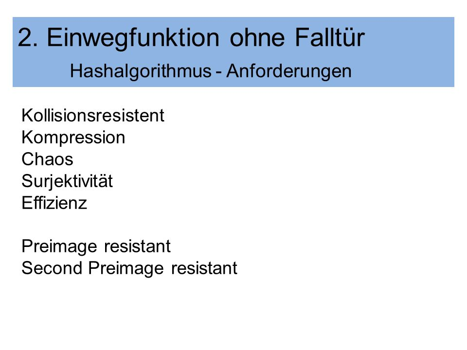 2. Einwegfunktion ohne Falltür Hashalgorithmus - Anforderungen Kollisionsresistent Kompression Chaos Surjektivität Effizienz Preimage resistant Second