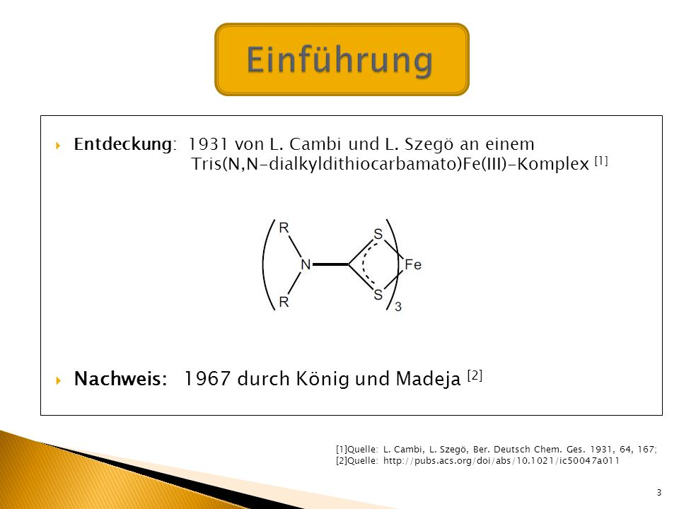 Entdeckung: 1931 von L. Cambi und L. Szegö an einem Tris(N,N-dialkyldithiocarbamato)Fe(III)-Komplex [1] Nachweis: 1967 durch König und Madeja [2] 3 [1