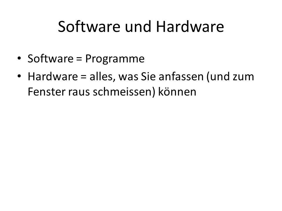 Software und Hardware Software = Programme Hardware = alles, was Sie anfassen (und zum Fenster raus schmeissen) können