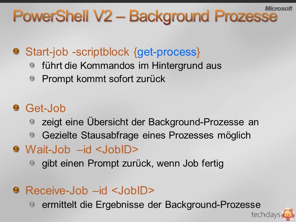 Start-job -scriptblock {get-process} führt die Kommandos im Hintergrund aus Prompt kommt sofort zurück Get-Job zeigt eine Übersicht der Background-Pro