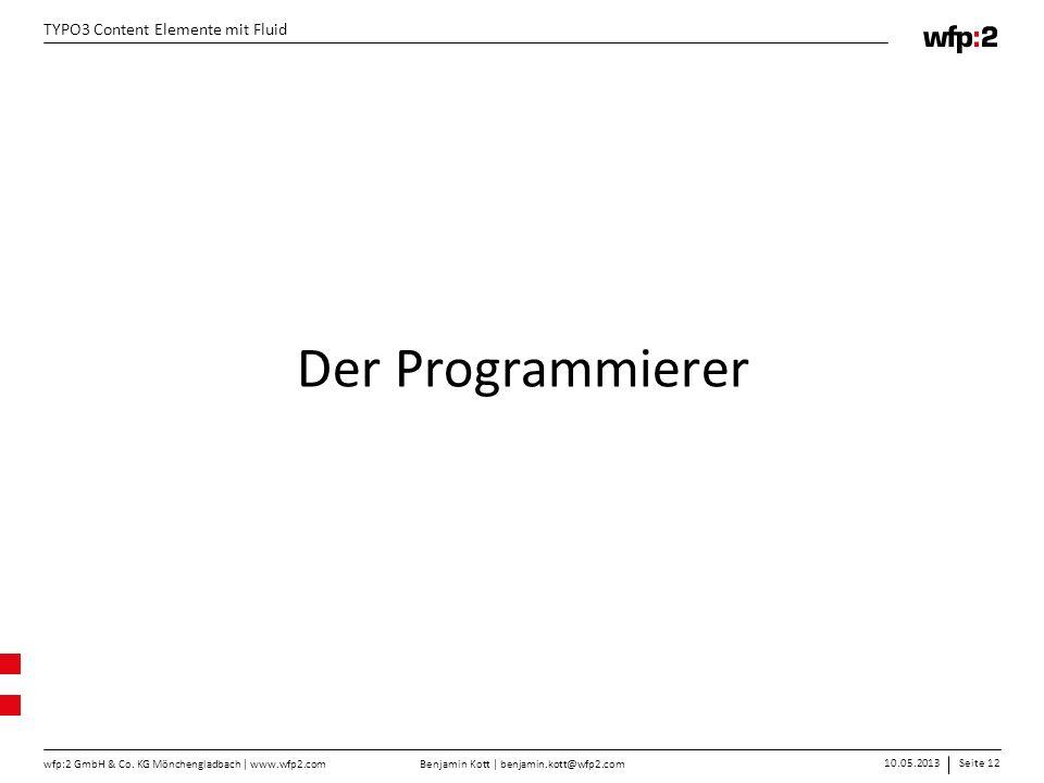Benjamin Kott | benjamin.kott@wfp2.com 10.05.2013Seite 12 wfp:2 GmbH & Co. KG Mönchengladbach | www.wfp2.com TYPO3 Content Elemente mit Fluid Der Prog