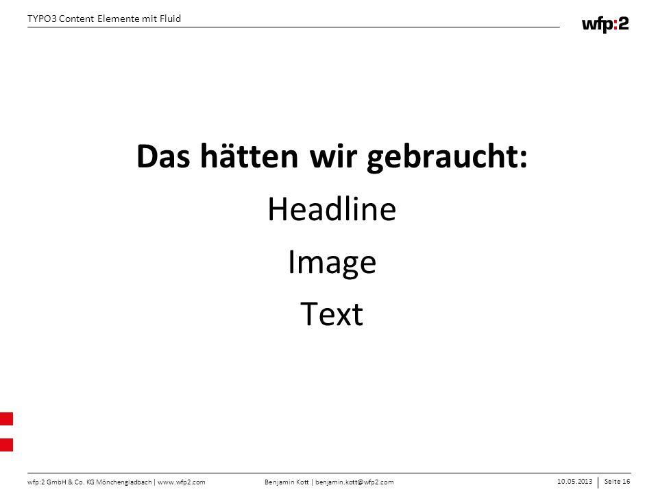 Benjamin Kott | benjamin.kott@wfp2.com 10.05.2013Seite 16 wfp:2 GmbH & Co. KG Mönchengladbach | www.wfp2.com TYPO3 Content Elemente mit Fluid Das hätt