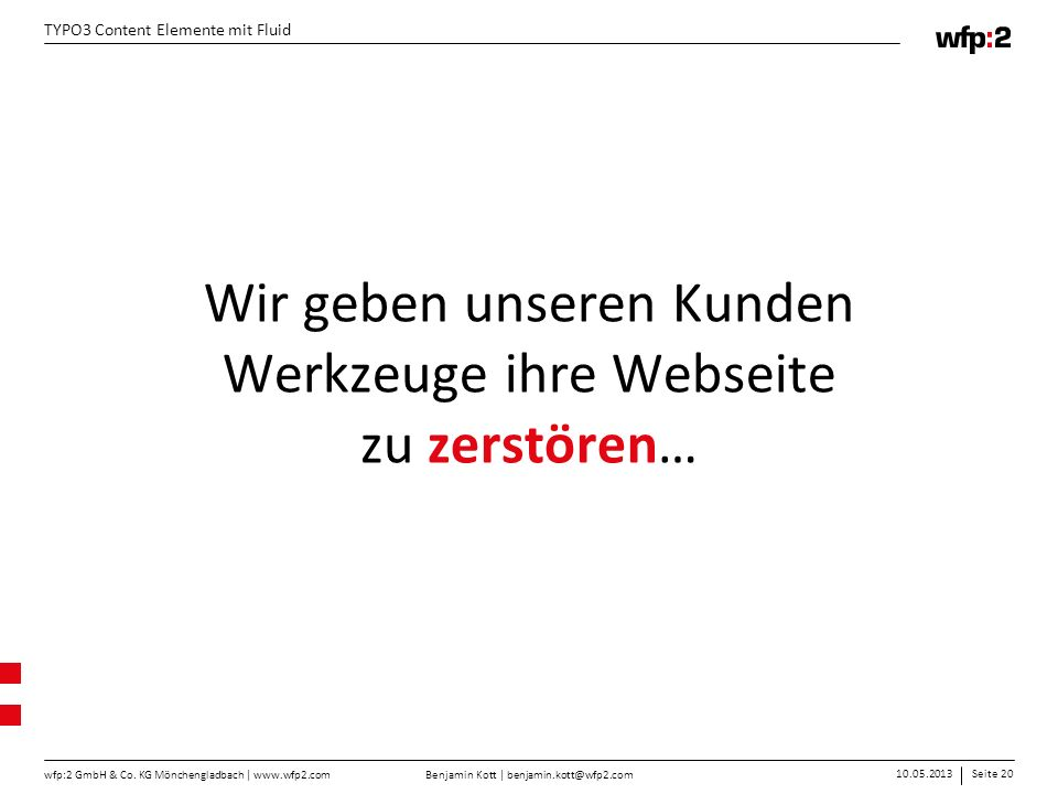Benjamin Kott | benjamin.kott@wfp2.com 10.05.2013Seite 20 wfp:2 GmbH & Co. KG Mönchengladbach | www.wfp2.com TYPO3 Content Elemente mit Fluid Wir gebe