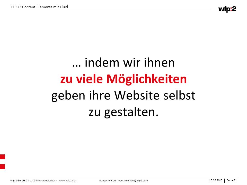 Benjamin Kott | benjamin.kott@wfp2.com 10.05.2013Seite 21 wfp:2 GmbH & Co. KG Mönchengladbach | www.wfp2.com TYPO3 Content Elemente mit Fluid … indem
