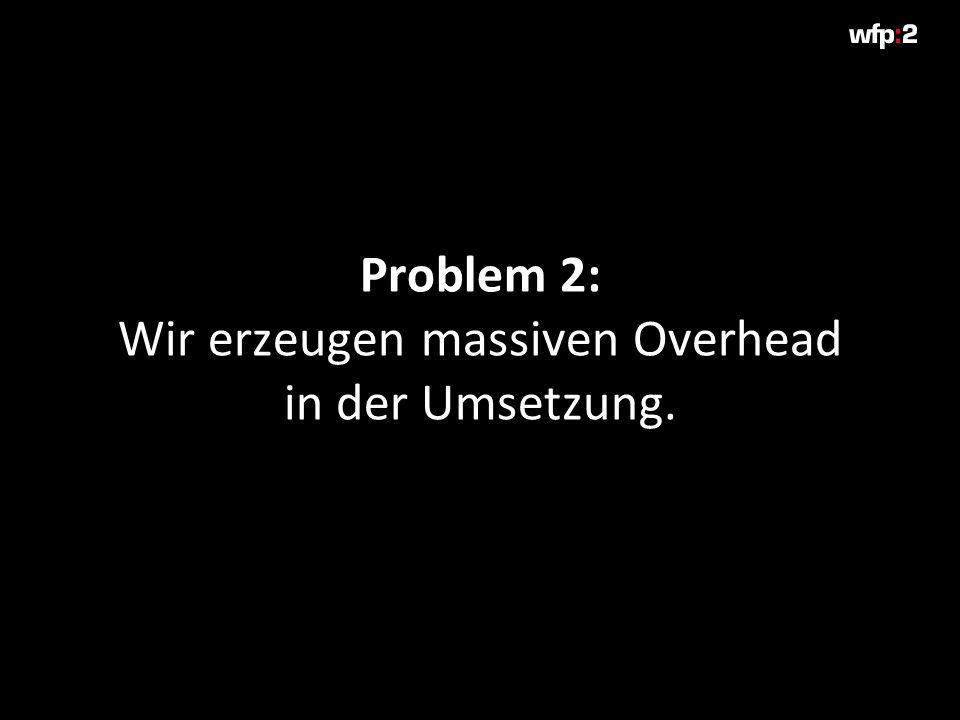 Problem 2: Wir erzeugen massiven Overhead in der Umsetzung.