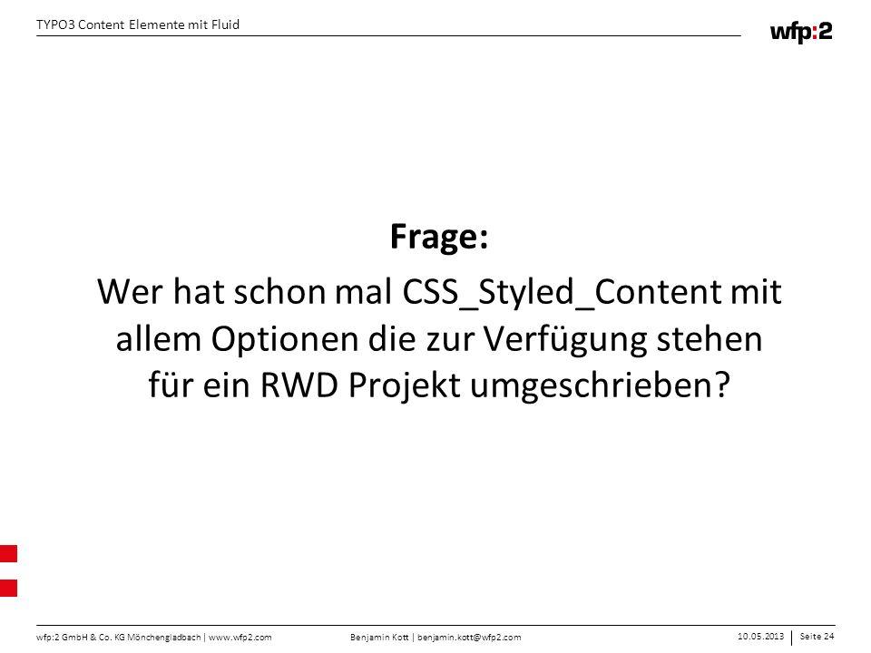 Benjamin Kott | benjamin.kott@wfp2.com 10.05.2013Seite 24 wfp:2 GmbH & Co. KG Mönchengladbach | www.wfp2.com TYPO3 Content Elemente mit Fluid Frage: W