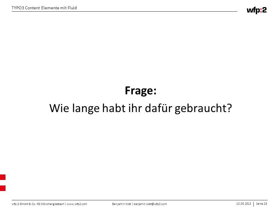 Benjamin Kott | benjamin.kott@wfp2.com 10.05.2013Seite 25 wfp:2 GmbH & Co. KG Mönchengladbach | www.wfp2.com TYPO3 Content Elemente mit Fluid Frage: W