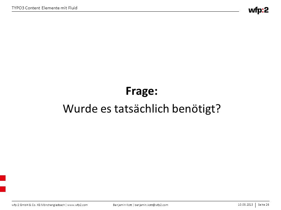 Benjamin Kott | benjamin.kott@wfp2.com 10.05.2013Seite 26 wfp:2 GmbH & Co. KG Mönchengladbach | www.wfp2.com TYPO3 Content Elemente mit Fluid Frage: W
