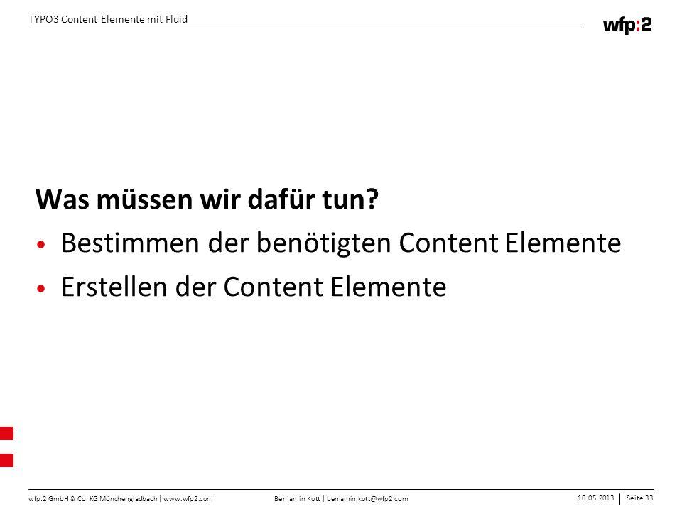 Benjamin Kott | benjamin.kott@wfp2.com 10.05.2013Seite 33 wfp:2 GmbH & Co. KG Mönchengladbach | www.wfp2.com TYPO3 Content Elemente mit Fluid Was müss