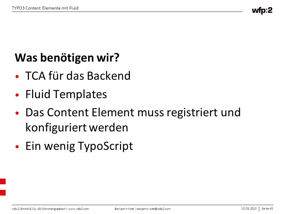 Benjamin Kott | benjamin.kott@wfp2.com 10.05.2013Seite 43 wfp:2 GmbH & Co. KG Mönchengladbach | www.wfp2.com TYPO3 Content Elemente mit Fluid Was benö