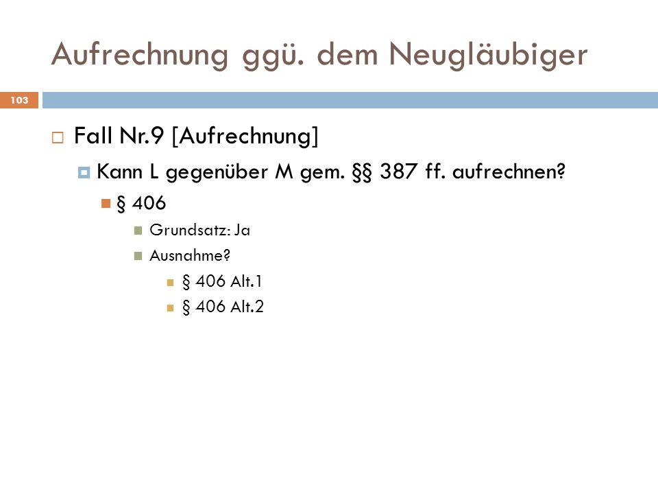 Aufrechnung ggü. dem Neugläubiger 103 Fall Nr.9 [Aufrechnung] Kann L gegenüber M gem. §§ 387 ff. aufrechnen? § 406 Grundsatz: Ja Ausnahme? § 406 Alt.1