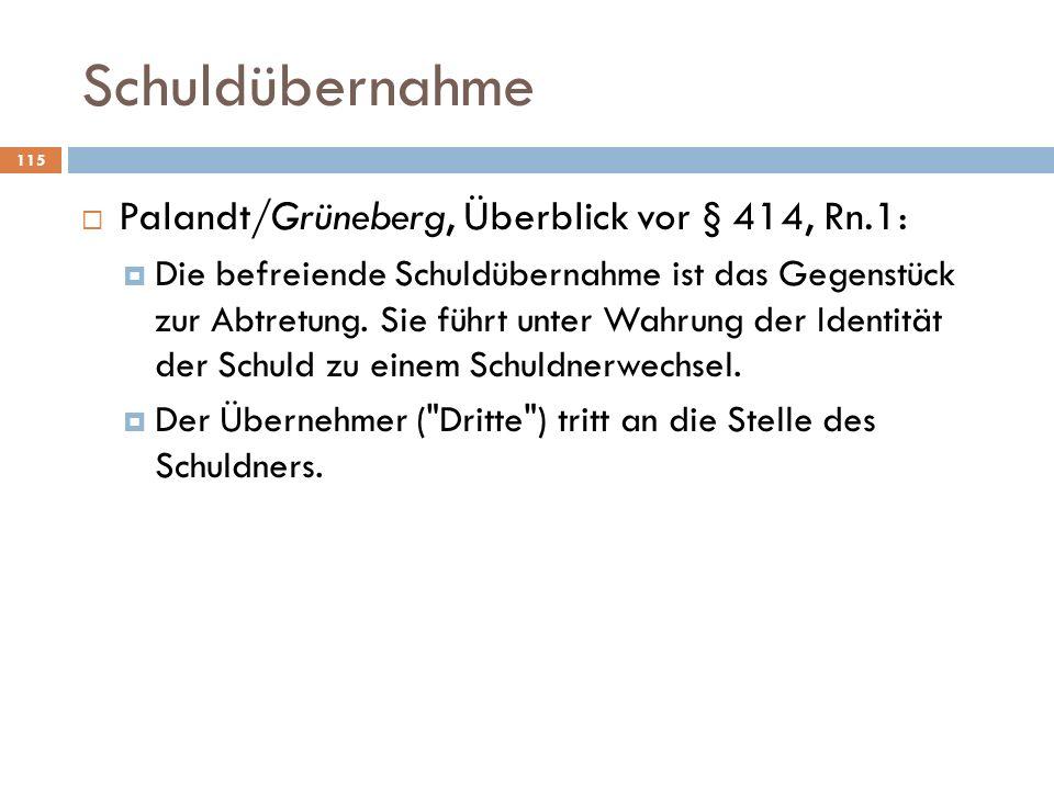 Schuldübernahme 115 Palandt/Grüneberg, Überblick vor § 414, Rn.1: Die befreiende Schuldübernahme ist das Gegenstück zur Abtretung. Sie führt unter Wah